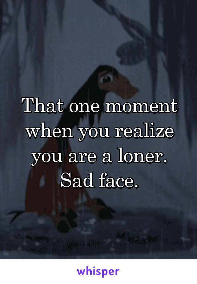 That one moment when you realize you are a loner. Sad face.