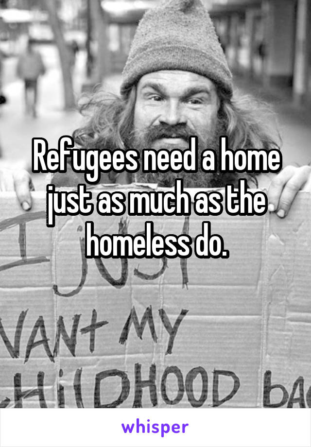 Refugees need a home just as much as the homeless do.
