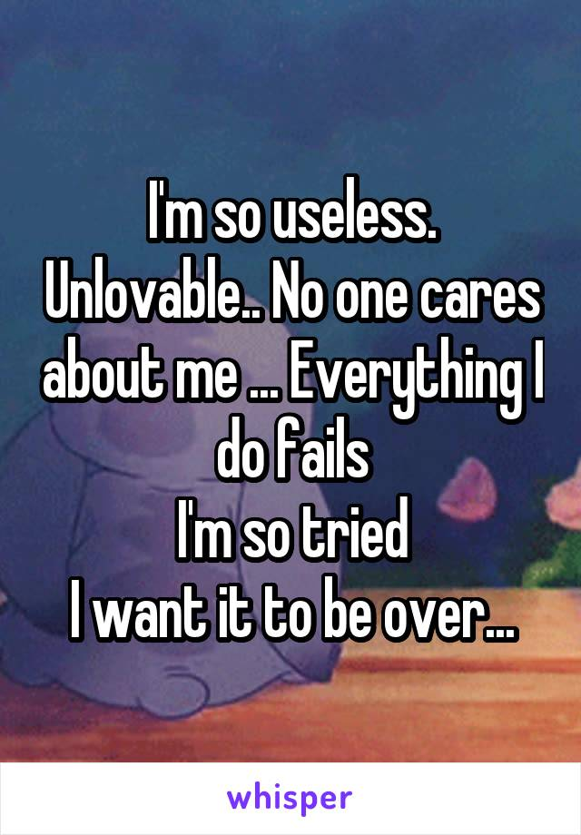 I'm so useless. Unlovable.. No one cares about me ... Everything I do fails I'm so tried I want it to be over...