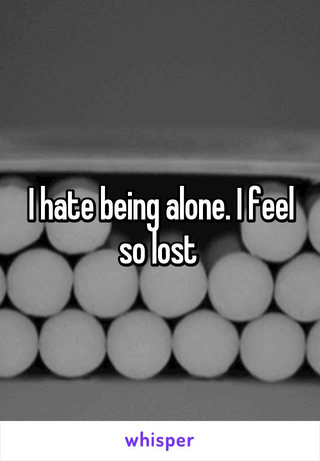 I hate being alone. I feel so lost