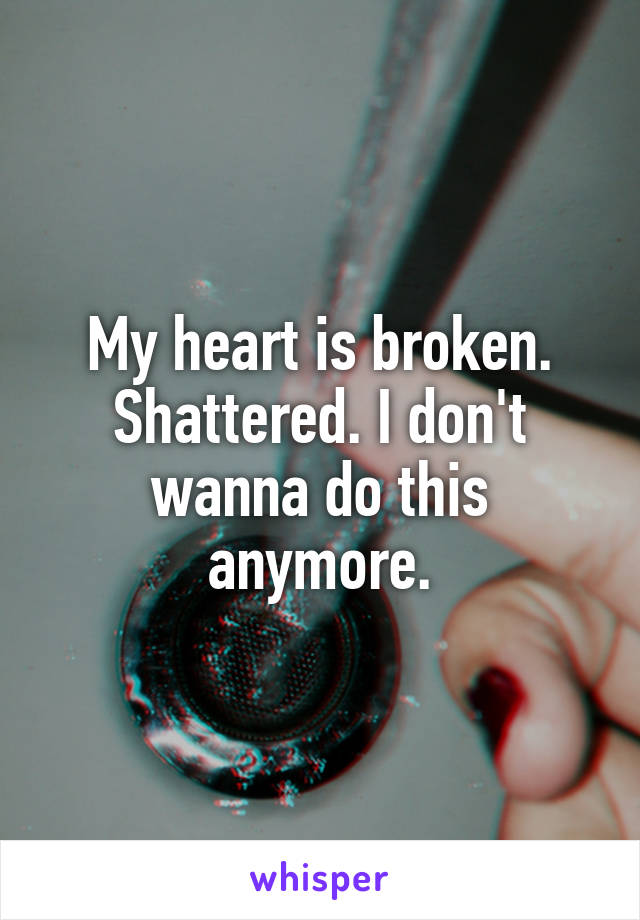 My heart is broken. Shattered. I don't wanna do this anymore.