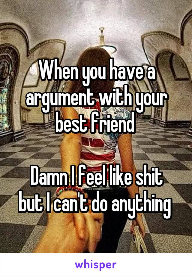 When you have a argument with your best friend   Damn I feel like shit but I can't do anything