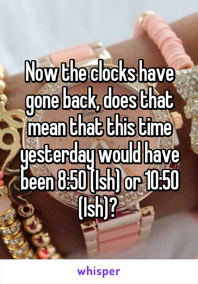 Now the clocks have gone back, does that mean that this time yesterday would have been 8:50 (Ish) or 10:50 (Ish)?