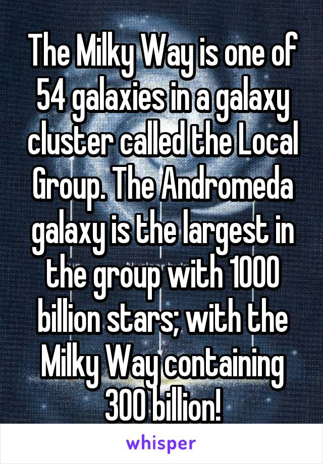 The Milky Way is one of 54 galaxies in a galaxy cluster called the Local Group. The Andromeda galaxy is the largest in the group with 1000 billion stars; with the Milky Way containing 300 billion!