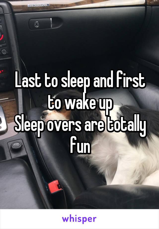 Last to sleep and first to wake up Sleep overs are totally fun