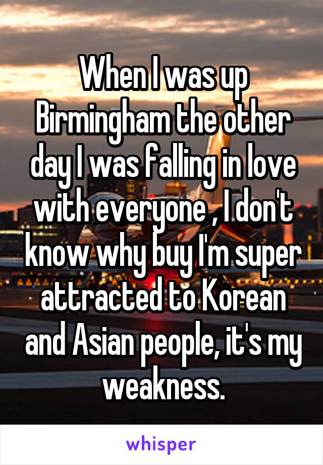 When I was up Birmingham the other day I was falling in love with everyone , I don't know why buy I'm super attracted to Korean and Asian people, it's my weakness.