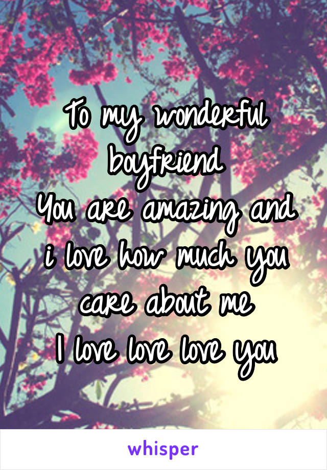 To my wonderful boyfriend You are amazing and i love how much you care about me I love love love you