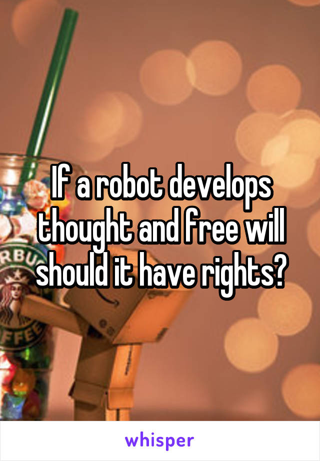 If a robot develops thought and free will should it have rights?
