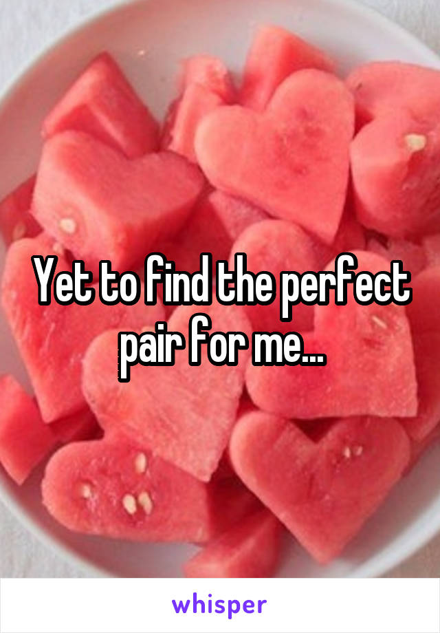 Yet to find the perfect pair for me...