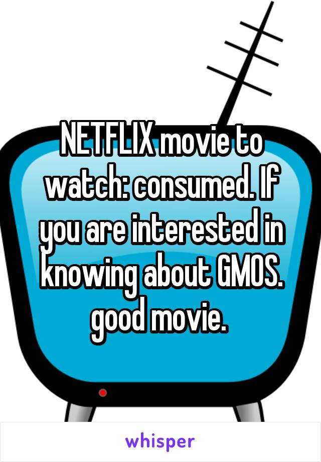 NETFLIX movie to watch: consumed. If you are interested in knowing about GMOS. good movie.