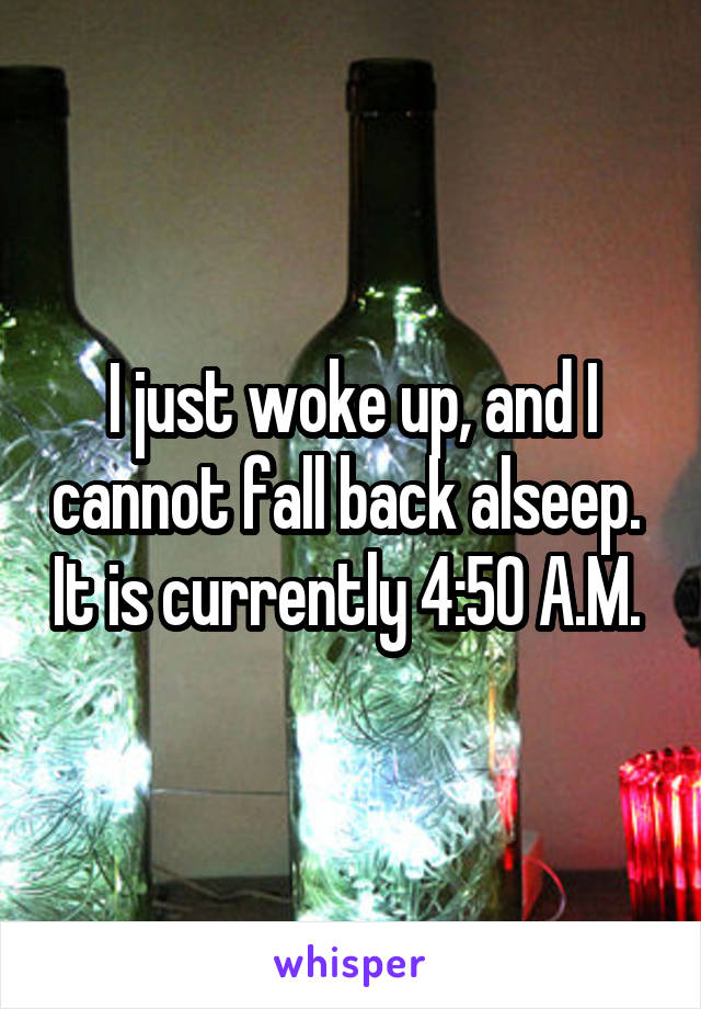 I just woke up, and I cannot fall back alseep.  It is currently 4:50 A.M.
