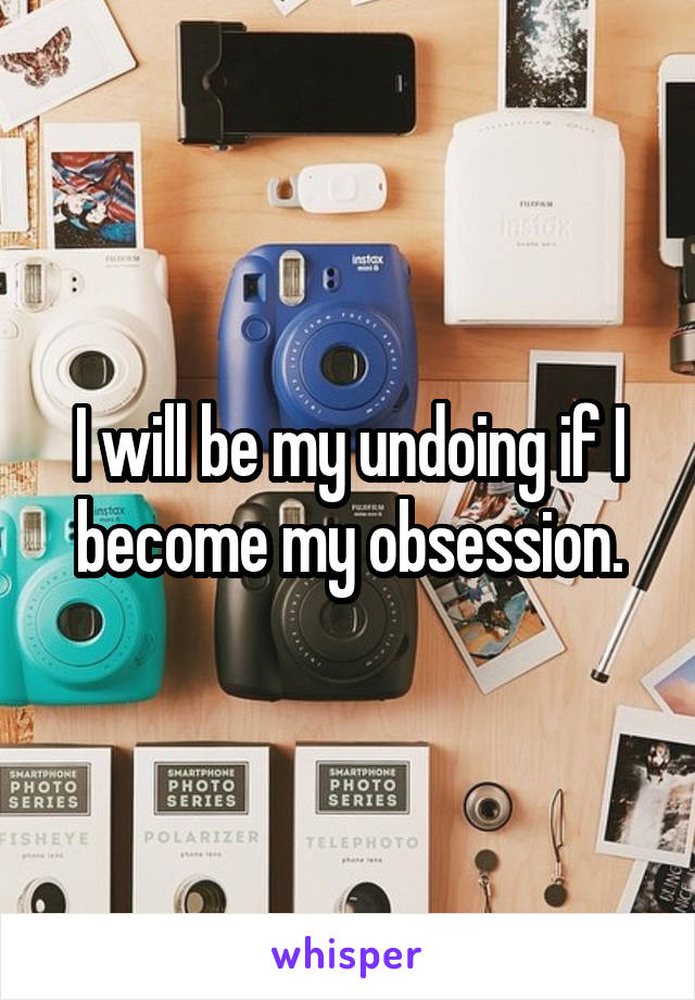 I will be my undoing if I become my obsession.