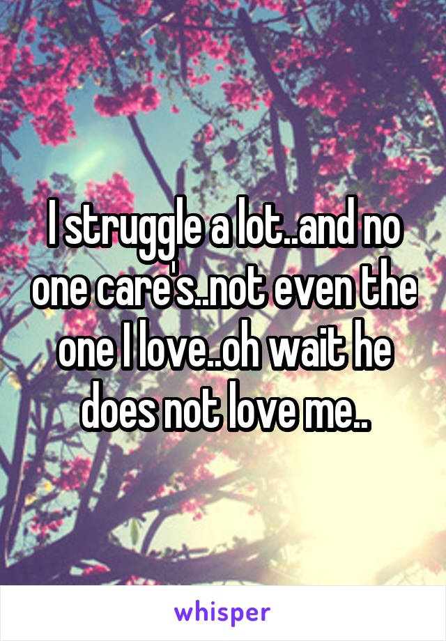 I struggle a lot..and no one care's..not even the one I love..oh wait he does not love me..