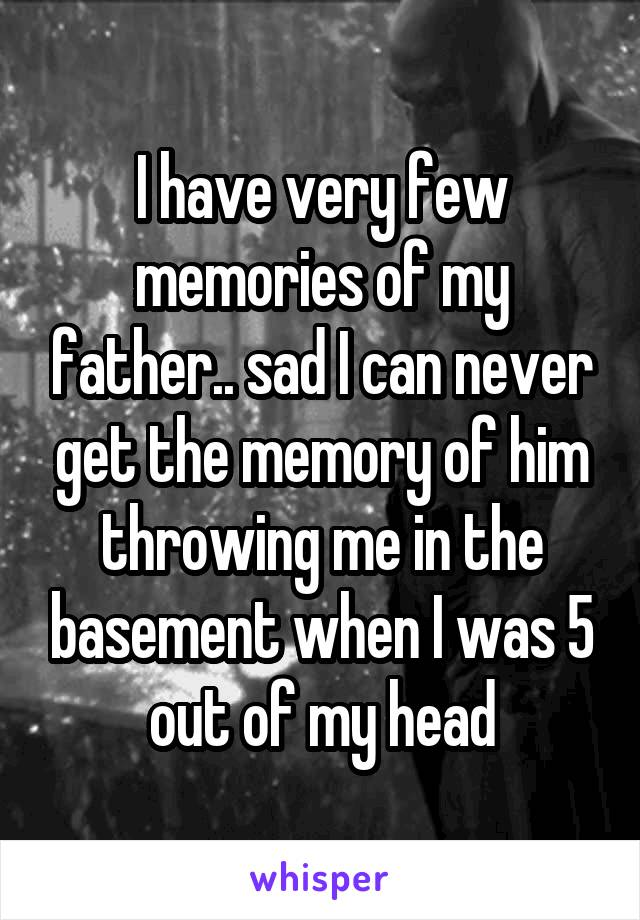 I have very few memories of my father.. sad I can never get the memory of him throwing me in the basement when I was 5 out of my head