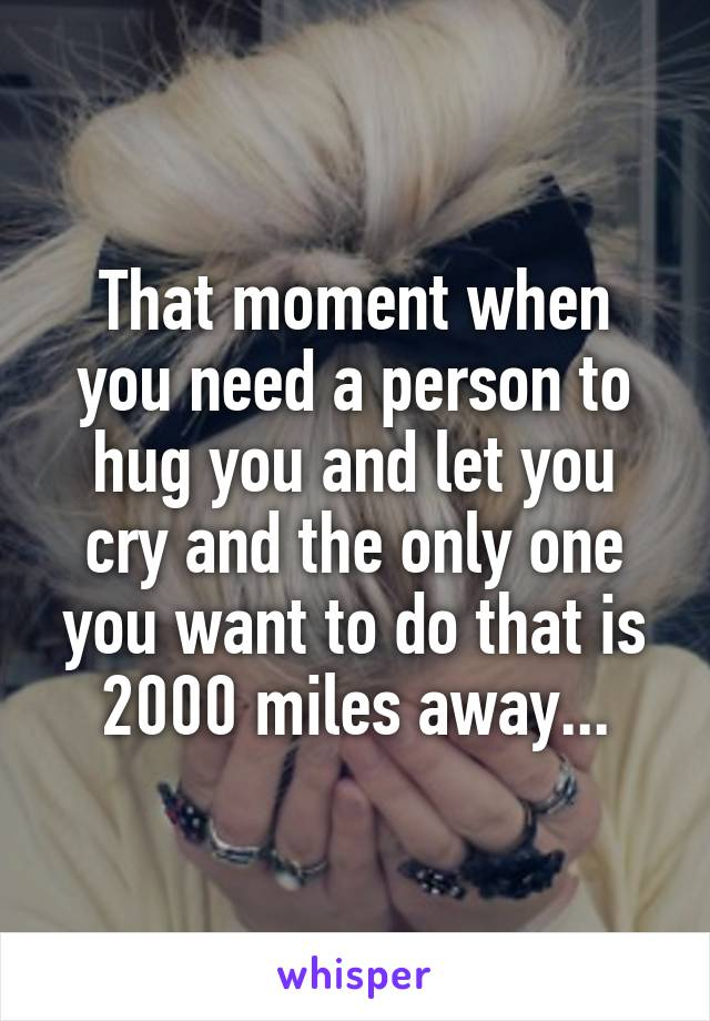 That moment when you need a person to hug you and let you cry and the only one you want to do that is 2000 miles away...