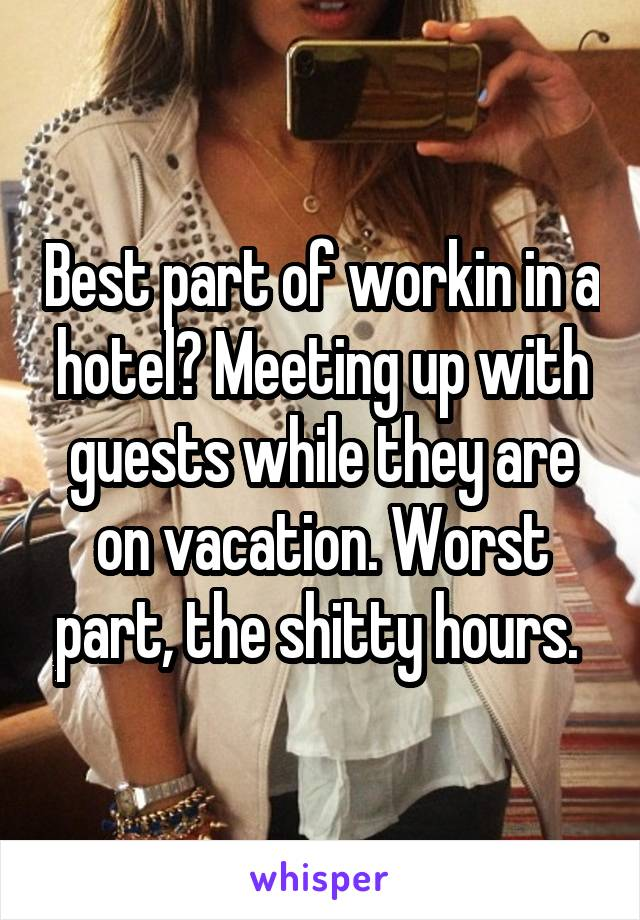 Best part of workin in a hotel? Meeting up with guests while they are on vacation. Worst part, the shitty hours.