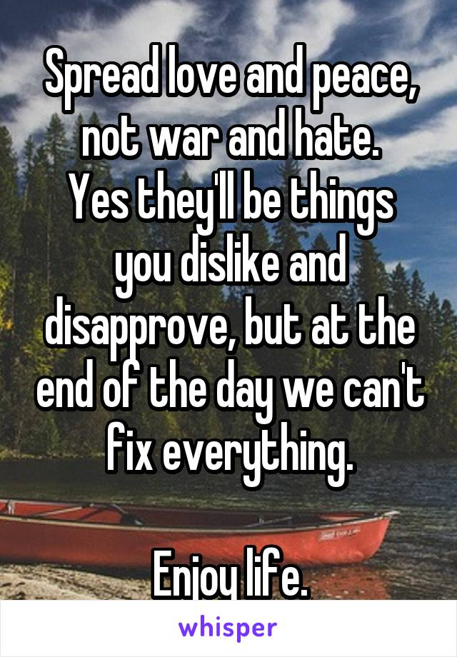Spread love and peace, not war and hate. Yes they'll be things you dislike and disapprove, but at the end of the day we can't fix everything.  Enjoy life.