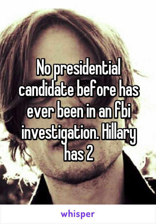 No presidential candidate before has ever been in an fbi investigation. Hillary has 2