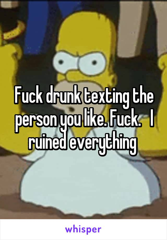 Fuck drunk texting the person you like. Fuck.   I ruined everything