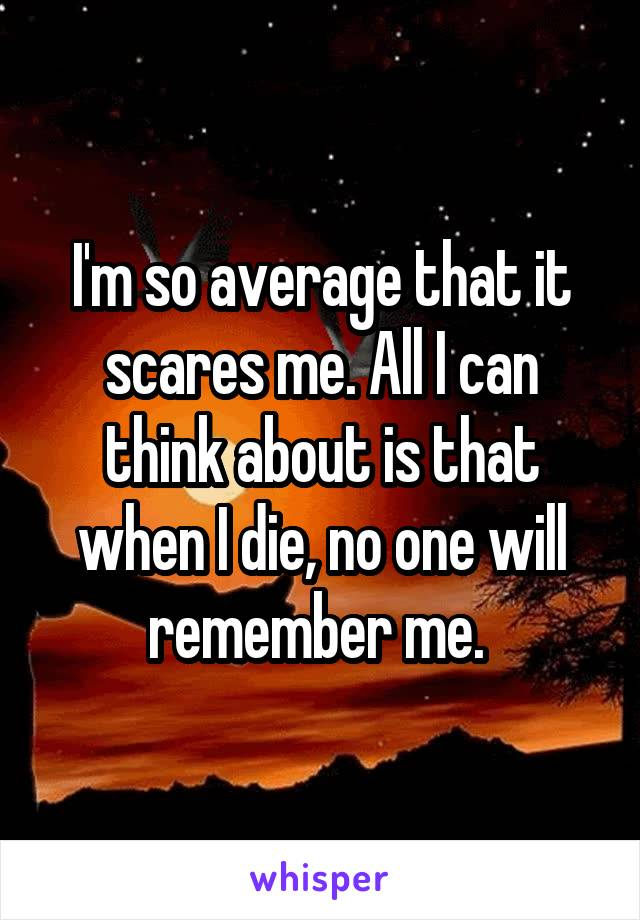 I'm so average that it scares me. All I can think about is that when I die, no one will remember me.