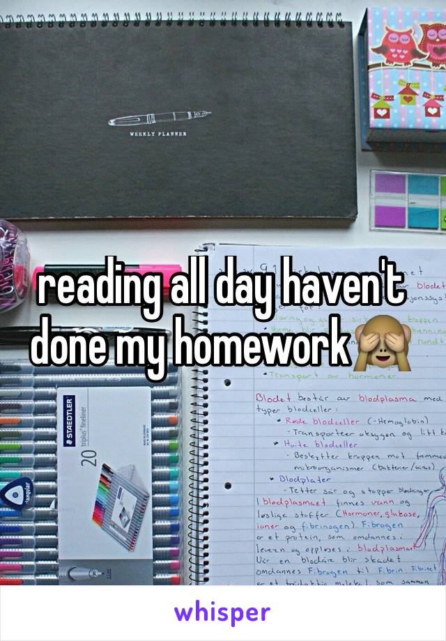 reading all day haven't done my homework🙈