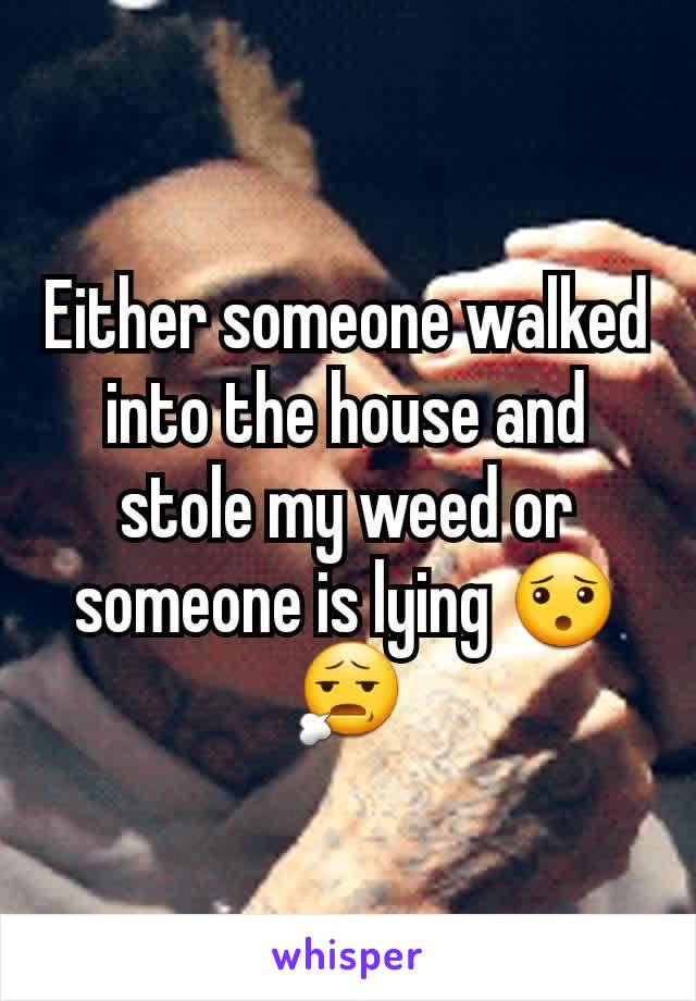 Either someone walked into the house and stole my weed or someone is lying 😯😧