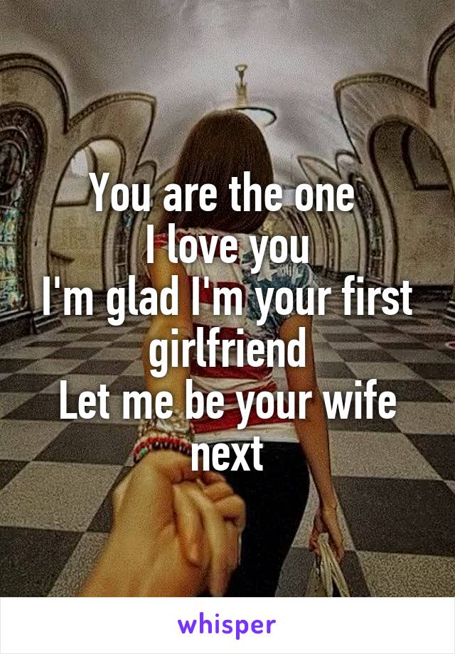 You are the one  I love you I'm glad I'm your first girlfriend Let me be your wife next