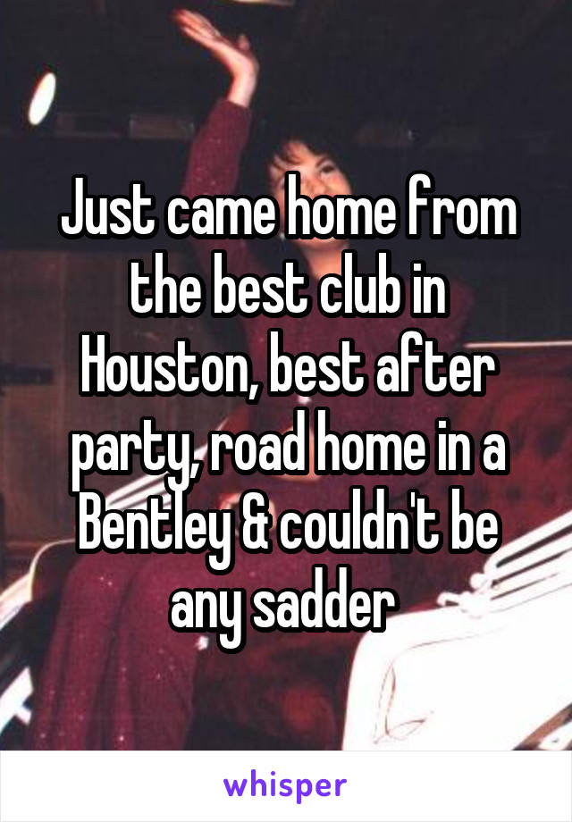 Just came home from the best club in Houston, best after party, road home in a Bentley & couldn't be any sadder