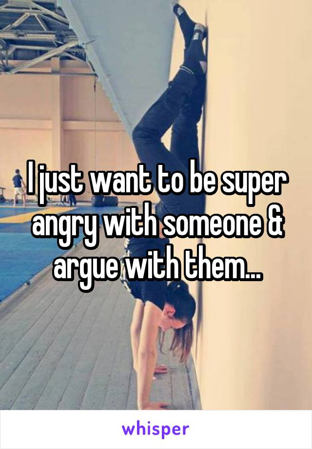 I just want to be super angry with someone & argue with them...