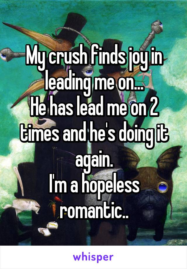 My crush finds joy in leading me on... He has lead me on 2 times and he's doing it again. I'm a hopeless romantic..
