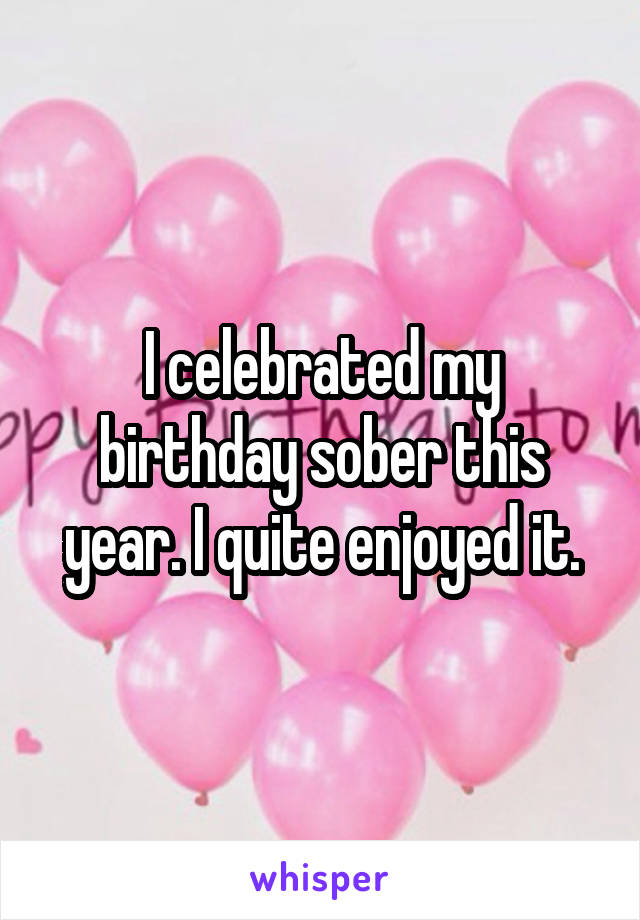 I celebrated my birthday sober this year. I quite enjoyed it.