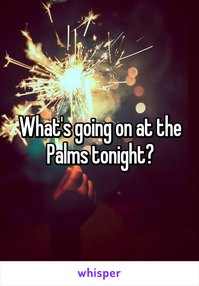 What's going on at the Palms tonight?