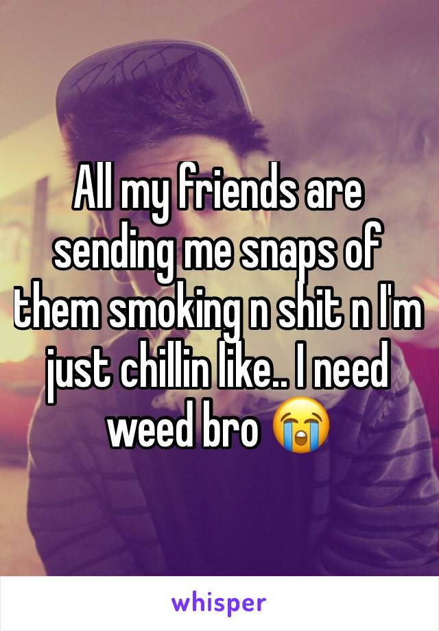 All my friends are sending me snaps of them smoking n shit n I'm just chillin like.. I need weed bro 😭