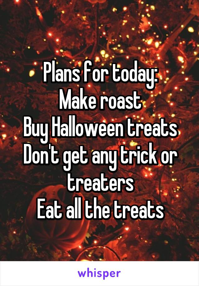 Plans for today: Make roast Buy Halloween treats Don't get any trick or treaters Eat all the treats
