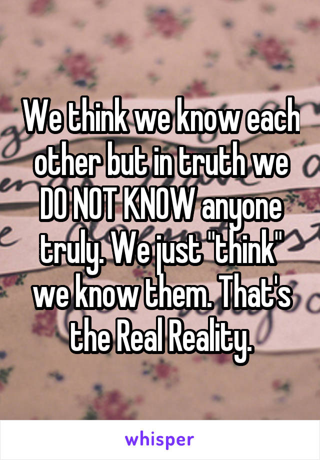 """We think we know each other but in truth we DO NOT KNOW anyone truly. We just """"think"""" we know them. That's the Real Reality."""