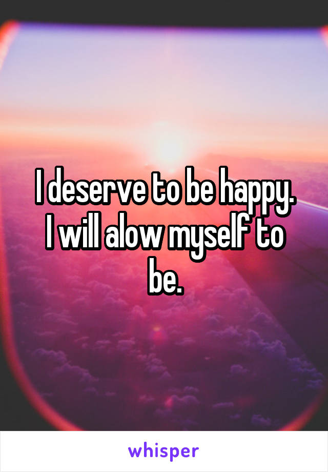 I deserve to be happy. I will alow myself to be.