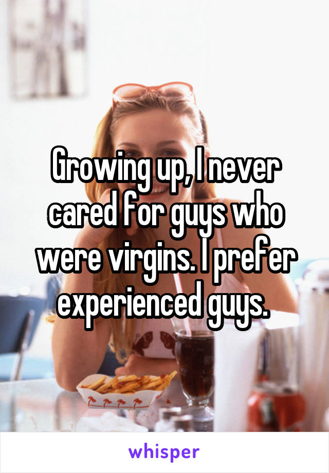 Growing up, I never cared for guys who were virgins. I prefer experienced guys.