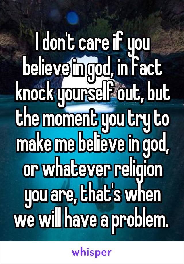 I don't care if you believe in god, in fact knock yourself out, but the moment you try to make me believe in god, or whatever religion you are, that's when we will have a problem.
