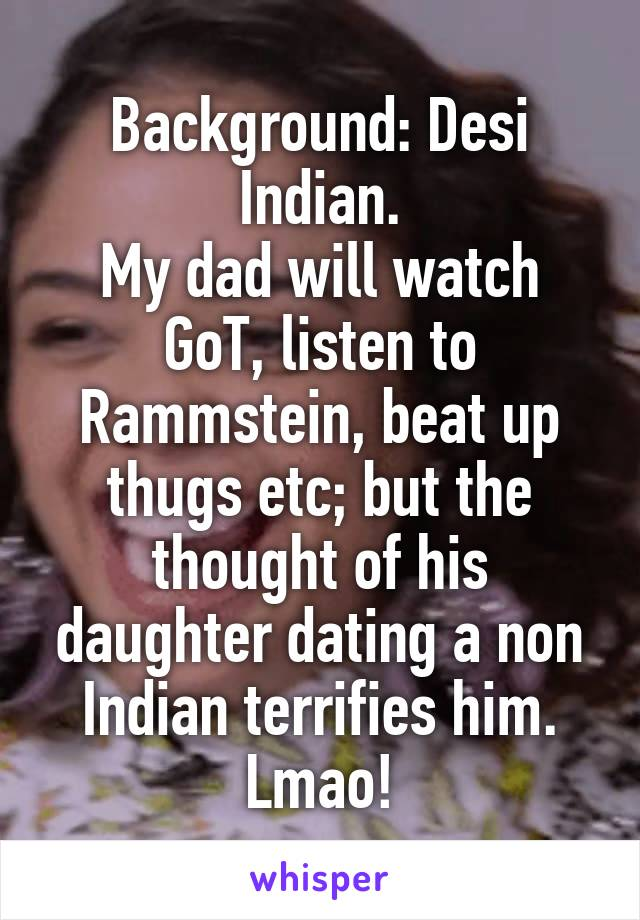 Background: Desi Indian. My dad will watch GoT, listen to Rammstein, beat up thugs etc; but the thought of his daughter dating a non Indian terrifies him. Lmao!