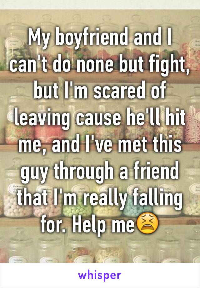My boyfriend and I can't do none but fight, but I'm scared of leaving cause he'll hit me, and I've met this guy through a friend that I'm really falling for. Help me😫