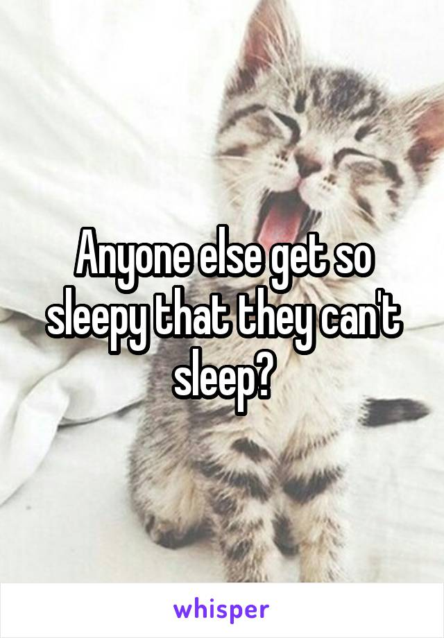 Anyone else get so sleepy that they can't sleep?