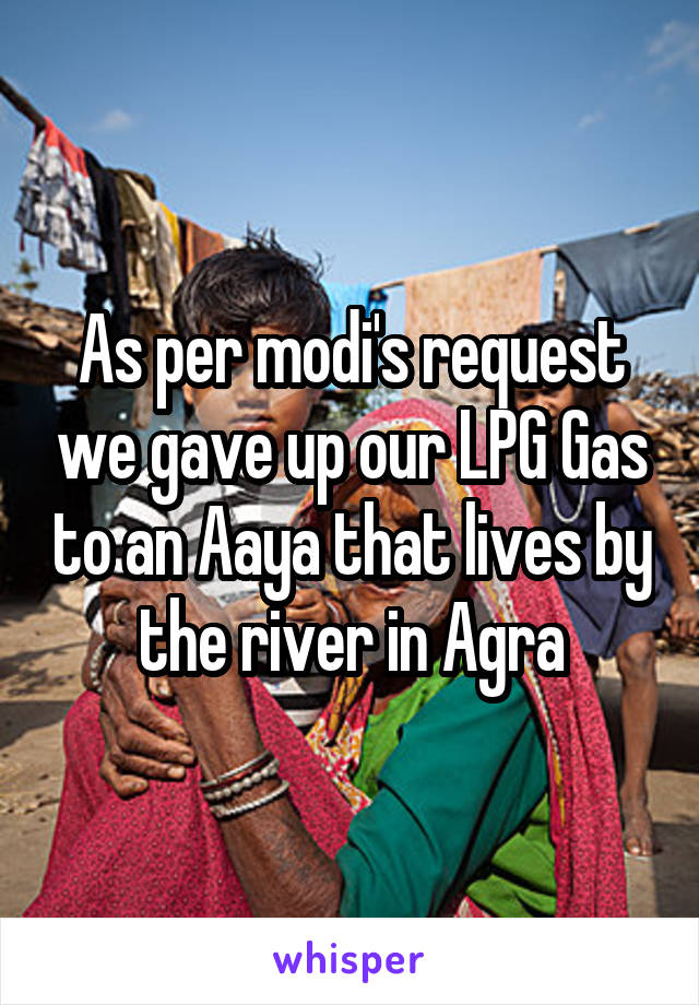 As per modi's request we gave up our LPG Gas to an Aaya that lives by the river in Agra