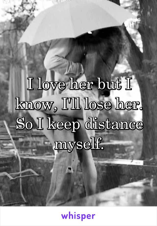 I love her but I know, I'll lose her. So I keep distance myself.
