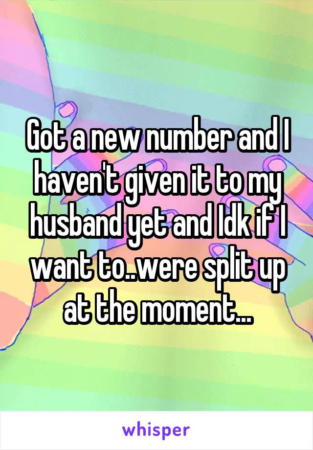 Got a new number and I haven't given it to my husband yet and Idk if I want to..were split up at the moment...