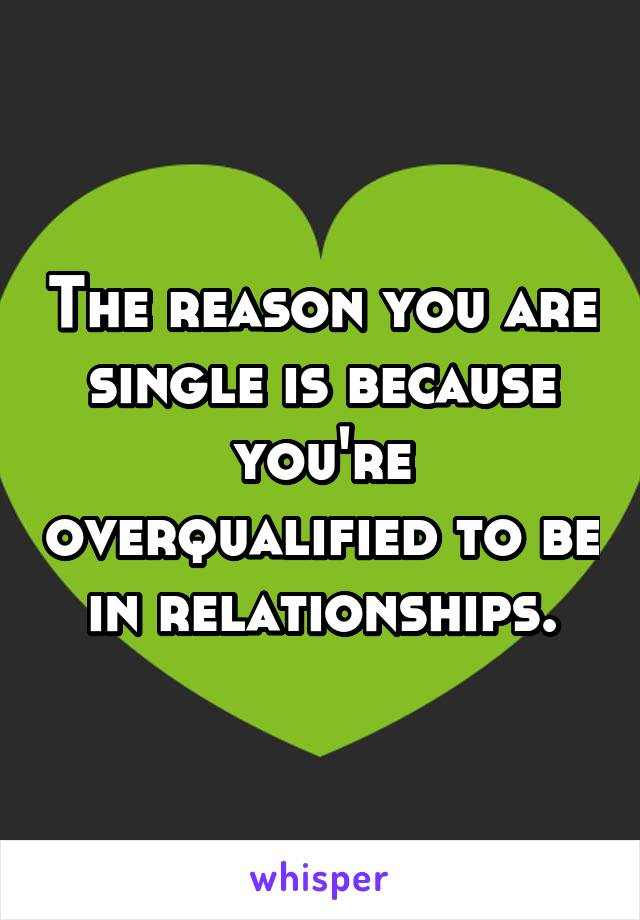 The reason you are single is because you're overqualified to be in relationships.