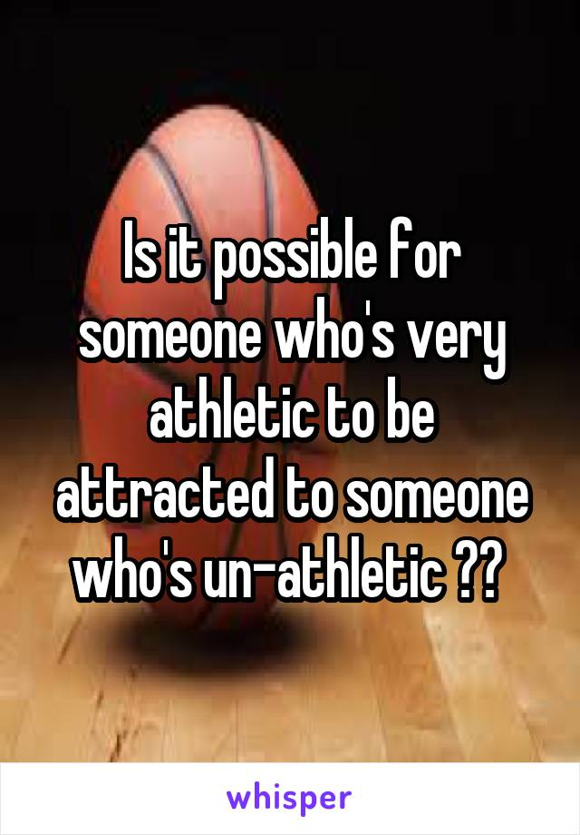 Is it possible for someone who's very athletic to be attracted to someone who's un-athletic ??