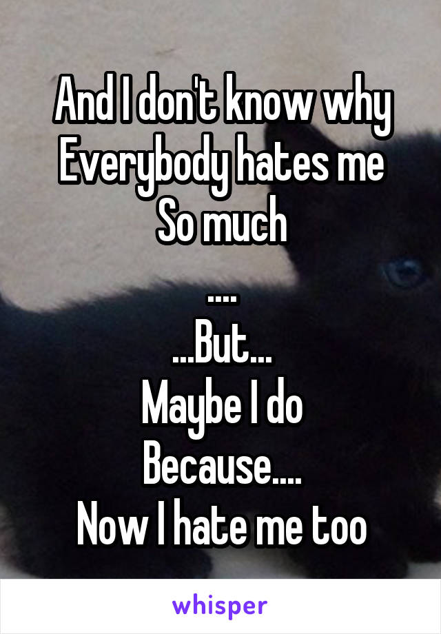 And I don't know why Everybody hates me So much .... ...But... Maybe I do Because.... Now I hate me too