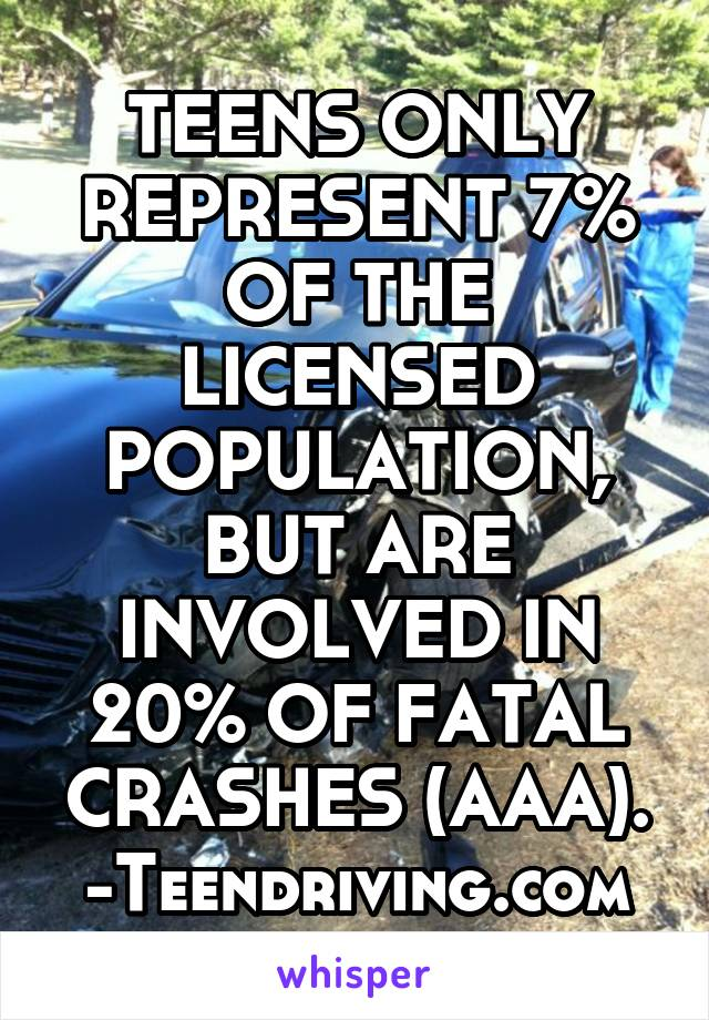TEENS ONLY REPRESENT 7% OF THE LICENSED POPULATION, BUT ARE INVOLVED IN 20% OF FATAL CRASHES (AAA). -Teendriving.com
