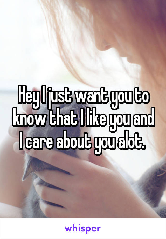 Hey I just want you to know that I like you and I care about you alot.