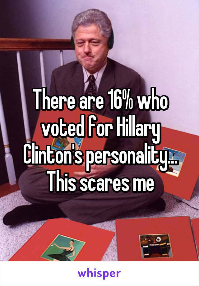 There are 16% who voted for Hillary Clinton's personality... This scares me